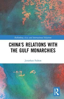 China's Relations with the Gulf Monarchies - Rethinking Asia and International Relations (Hardback)