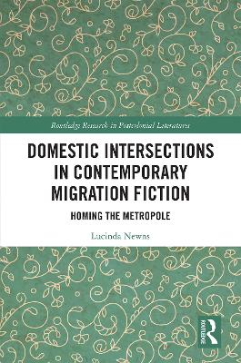 Domestic Intersections in Contemporary Migration Fiction: Homing the Metropole - Routledge Research in Postcolonial Literatures (Hardback)