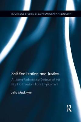 Self-Realization and Justice: A Liberal-Perfectionist Defense of the Right to Freedom from Employment - Routledge Studies in Contemporary Philosophy (Paperback)