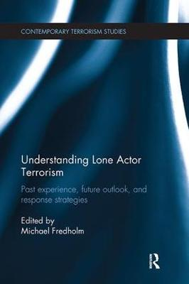 Understanding Lone Actor Terrorism: Past Experience, Future Outlook, and Response Strategies - Contemporary Terrorism Studies (Paperback)