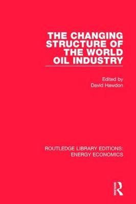 The Changing Structure of the World Oil Industry - Routledge Library Editions: Energy Economics (Hardback)