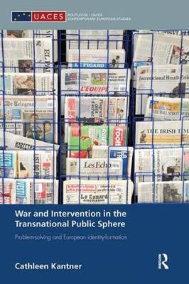 War and Intervention in the Transnational Public Sphere: Problem-solving and European identity-formation - Routledge/UACES Contemporary European Studies (Paperback)