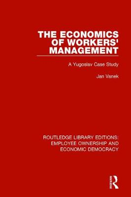 The Economics of Workers' Management: A Yugoslav Case Study - Routledge Library Editions: Employee Ownership and Economic Democracy 15 (Hardback)