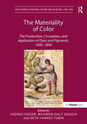 The Materiality of Color: The Production, Circulation, and Application of Dyes and Pigments, 1400-1800 - The Histories of Material Culture and Collecting, 1700-1950 (Paperback)
