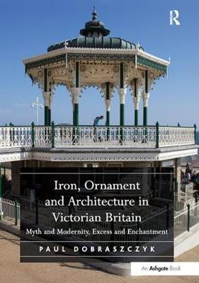 Iron, Ornament and Architecture in Victorian Britain: Myth and Modernity, Excess and Enchantment (Paperback)