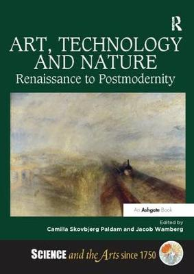 Art, Technology and Nature: Renaissance to Postmodernity - Science and the Arts since 1750 (Paperback)