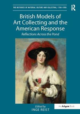British Models of Art Collecting and the American Response: Reflections Across the Pond - The Histories of Material Culture and Collecting, 1700-1950 (Paperback)