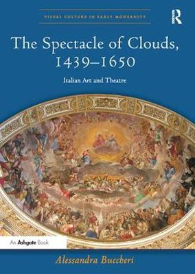 The Spectacle of Clouds, 1439-1650: Italian Art and Theatre - Visual Culture in Early Modernity (Paperback)