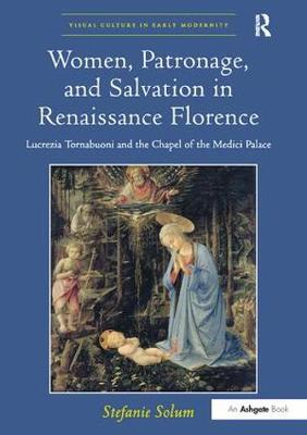 Women, Patronage, and Salvation in Renaissance Florence: Lucrezia Tornabuoni and the Chapel of the Medici Palace - Visual Culture in Early Modernity (Paperback)
