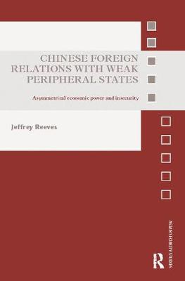 Chinese Foreign Relations with Weak Peripheral States: Asymmetrical Economic Power and Insecurity - Asian Security Studies (Paperback)
