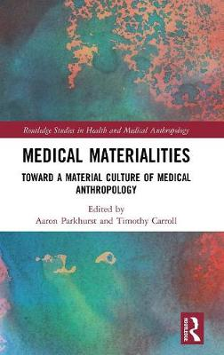 Medical Materialities: Toward a Material Culture of Medical Anthropology - Routledge Studies in Health and Medical Anthropology (Hardback)