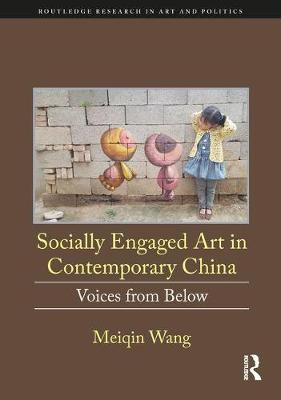 Socially Engaged Art in Contemporary China: Voices from Below - Routledge Research in Art and Politics (Hardback)