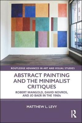 Abstract Painting and the Minimalist Critiques: Robert Mangold, David Novros, and Jo Baer in the 1960s - Routledge Advances in Art and Visual Studies (Hardback)