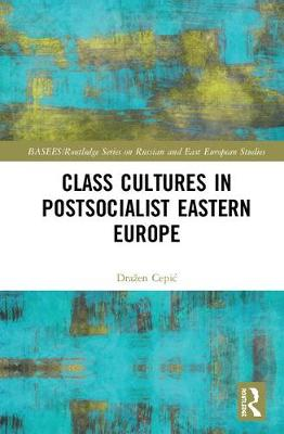 Class Cultures in Post-Socialist Eastern Europe - BASEES/Routledge Series on Russian and East European Studies (Hardback)