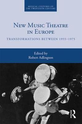 New Music Theatre in Europe: Transformations between 1955-1975 - Musical Cultures of the Twentieth Century 4 (Hardback)