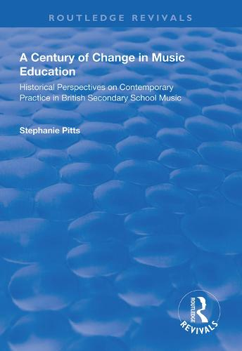 A Century of Change in Music Education: Historical Perspectives on Contemporary Practice in British Secondary School Music - Routledge Revivals (Hardback)