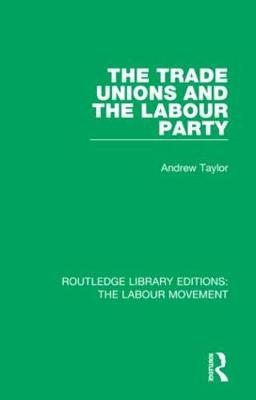 The Trade Unions and the Labour Party - Routledge Library Editions: The Labour Movement 36 (Hardback)