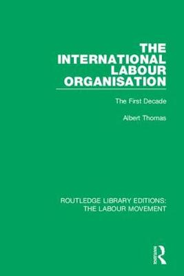The International Labour Organisation: The First Decade - Routledge Library Editions: The Labour Movement 40 (Hardback)