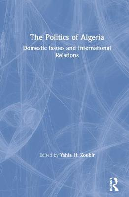 The Politics of Algeria: Domestic Issues and International Relations (Hardback)