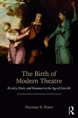 The Birth of Modern Theatre: Rivalry, Riots, and Romance in the Age of Garrick (Paperback)