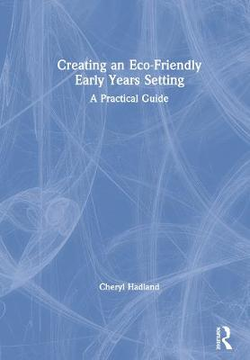 Creating an Eco-Friendly Early Years Setting: A Practical Guide (Hardback)