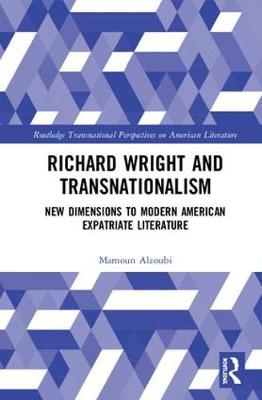 Richard Wright and Transnationalism: New Dimensions to Modern American Expatriate Literature - Routledge Transnational Perspectives on American Literature (Hardback)