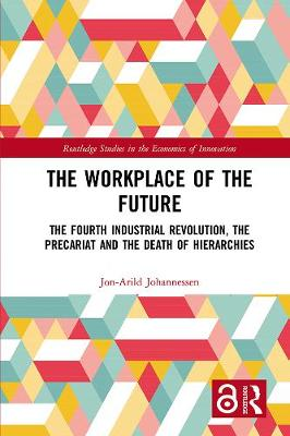 The Workplace of the Future: The Fourth Industrial Revolution, the Precariat and the Death of Hierarchies - Routledge Studies in the Economics of Innovation (Hardback)