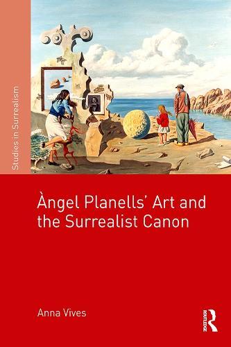 Angel Planells' Art and the Surrealist Canon - Studies in Surrealism (Hardback)