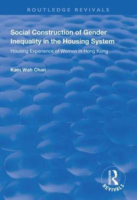 Social Construction of Gender Inequality in the Housing System: Housing Experience of Women in Hong Kong - Routledge Revivals (Hardback)
