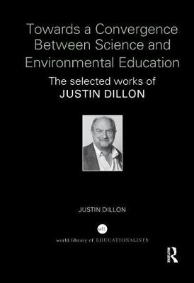 Towards a Convergence Between Science and Environmental Education: The selected works of Justin Dillon (Paperback)