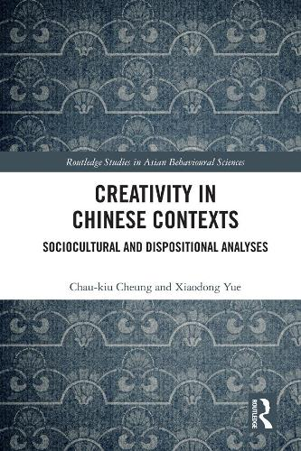 Creativity in Chinese Contexts: Sociocultural and Dispositional Analyses - Routledge Studies in Asian Behavioural Sciences (Hardback)