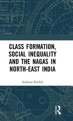 Class Formation, Social Inequality and the Nagas in North-East India (Hardback)