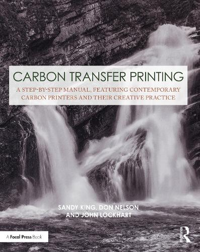 Carbon Transfer Printing: A Step-by-Step Manual, Featuring Contemporary Carbon Printers and Their Creative Practice - Contemporary Practices in Alternative Process Photography (Paperback)