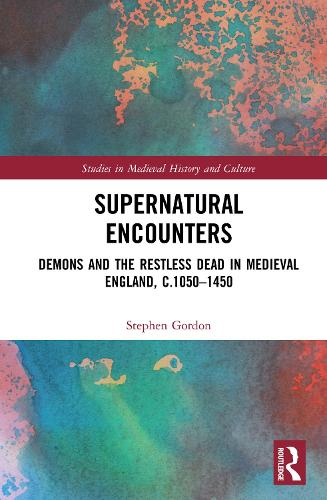 Supernatural Encounters: Demons and the Restless Dead in Medieval England, c.1050-1450 - Studies in Medieval History and Culture (Hardback)