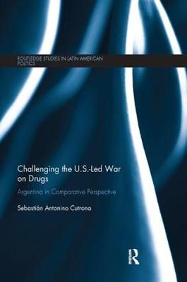 Challenging the U.S.-Led War on Drugs: Argentina in Comparative Perspective - Routledge Studies in Latin American Politics (Paperback)