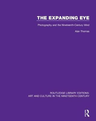 The Expanding Eye: Photography and the Nineteenth-Century Mind - Routledge Library Editions: Art and Culture in the Nineteenth Century 11 (Hardback)