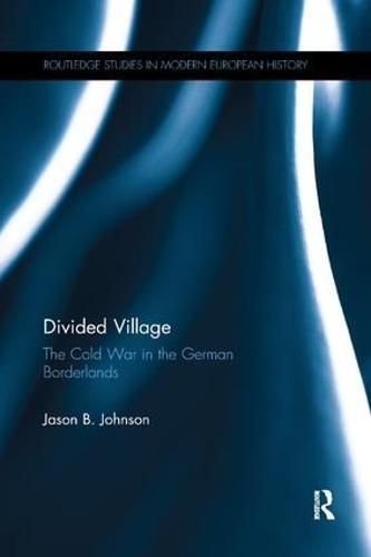 Divided Village: The Cold War in the German Borderlands - Routledge Studies in Modern European History (Paperback)