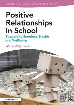 Positive Relationships in School: Supporting Emotional Health and Wellbeing - Mental Health and Wellbeing Teacher Toolkit (Paperback)