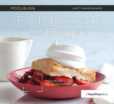 Focus on Food Photography for Bloggers: Focus on the Fundamentals - The Focus On Series (Hardback)