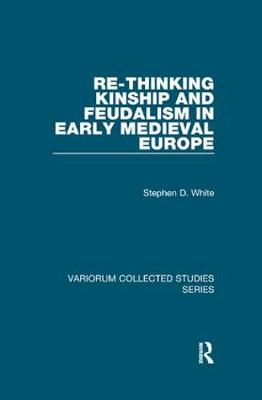Re-Thinking Kinship and Feudalism in Early Medieval Europe - Variorum Collected Studies (Paperback)
