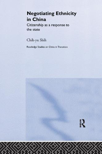Negotiating Ethnicity in China: Citizenship as a Response to the State - Routledge Studies on China in Transition (Paperback)