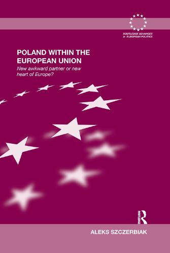 Poland Within the European Union: New Awkward Partner or New Heart of Europe? - Routledge Advances in European Politics (Paperback)