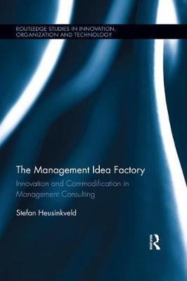 The Management Idea Factory: Innovation and Commodification in Management Consulting - Routledge Studies in Innovation, Organizations and Technology (Paperback)