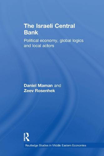 The Israeli Central Bank: Political Economy, Global Logics and Local Actors - Routledge Studies in Middle Eastern Economies (Paperback)