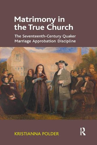 Matrimony in the True Church: The Seventeenth-Century Quaker Marriage Approbation Discipline (Paperback)