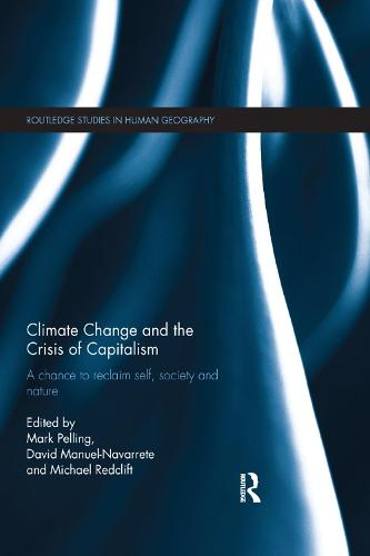 Climate Change and the Crisis of Capitalism: A Chance to Reclaim, Self, Society and Nature - Routledge Studies in Human Geography (Paperback)