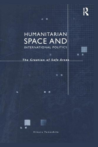 Humanitarian Space and International Politics: The Creation of Safe Areas (Paperback)
