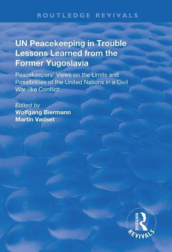 UN Peacekeeping in Trouble: Lessons Learned from the Former Yugoslavia: Peacekeepers' Views on the Limits and Possibilities of the United Nation in a Civil War-Like Conflict - Routledge Revivals (Hardback)