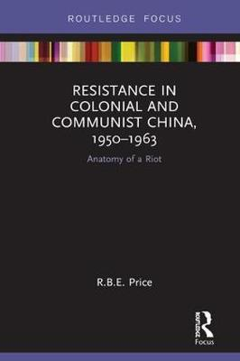 Resistance in Colonial and Communist China, 1950-1963: Anatomy of a Riot - Routledge Focus on the History of Conflict (Hardback)