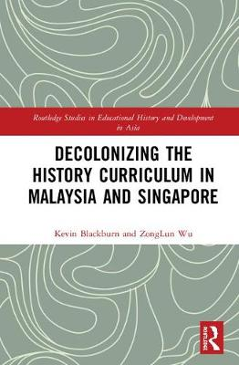 Decolonizing the History Curriculum in Malaysia and Singapore - Routledge Studies in Educational History and Development in Asia (Hardback)